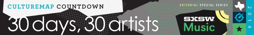 SXSW 2014 spotlight: CultureMap presents 30 Days, 30 Artists